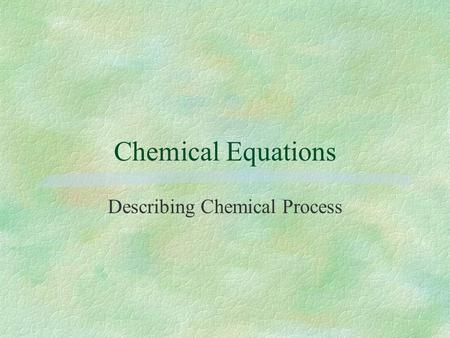 Chemical Equations Describing Chemical Process Chemical Equations §Identify the substances involved in a chemical process §Distinguish between the reactants.
