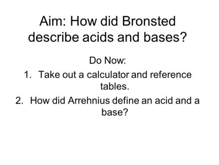 Aim: How did Bronsted describe acids and bases? Do Now: 1.Take out a calculator and reference tables. 2.How did Arrehnius define an acid and a base?