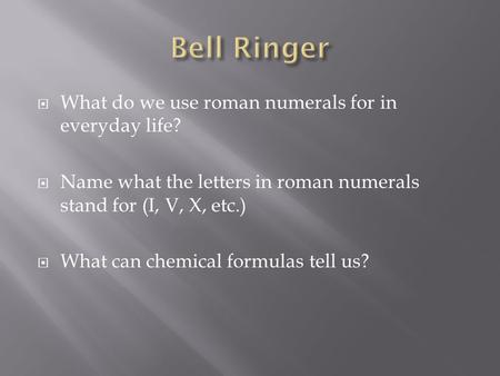  What do we use roman numerals for in everyday life?  Name what the letters in roman numerals stand for (I, V, X, etc.)  What can chemical formulas.