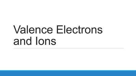 Valence Electrons and Ions. Valence electrons – electrons that are in the outershell and have the highest energy.
