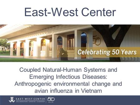 East-West Center Coupled Natural-Human Systems and Emerging Infectious Diseases: Anthropogenic environmental change and avian influenza in Vietnam.