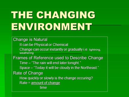 THE CHANGING ENVIRONMENT Change is Natural It can be Physical or Chemical Change can occur instantly or gradually i.e. lightning, weathering Frames of.