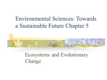 Ecosystems and Evolutionary Change Environmental Sciences: Towards a Sustainable Future Chapter 5.