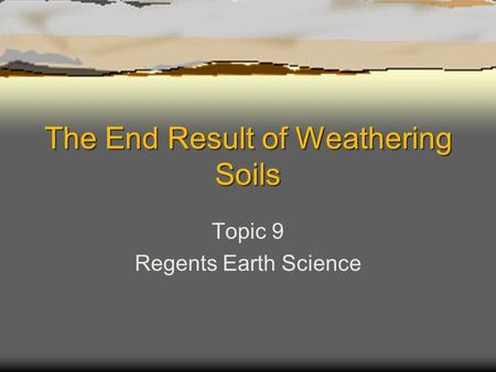 The End Result of Weathering Soils Topic 9 Regents Earth Science.