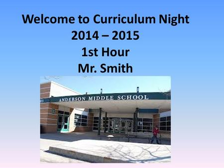 Welcome to Curriculum Night 2014 – 2015 1st Hour Mr. Smith.
