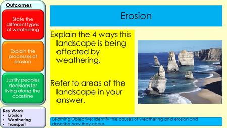Explain the processes of erosion Justify peoples decisions for living along the coastline Outcomes State the different types of weathering Key Words Erosion.