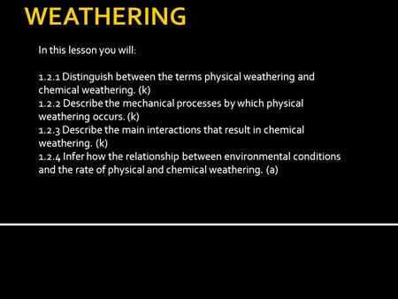 In this lesson you will: 1.2.1 Distinguish between the terms physical weathering and chemical weathering. (k) 1.2.2 Describe the mechanical processes by.