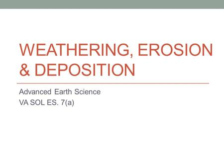 WEATHERING, EROSION & DEPOSITION Advanced Earth Science VA SOL ES. 7(a)