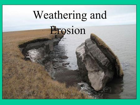 Weathering and Erosion. Weathering is the breaking down of Earth's surface into smaller pieces. EROSION is the process that picks up and carries away.