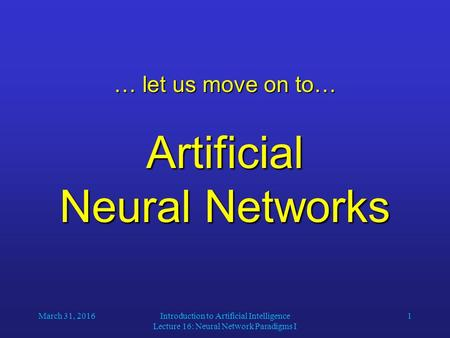 March 31, 2016Introduction to Artificial Intelligence Lecture 16: Neural Network Paradigms I 1 … let us move on to… Artificial Neural Networks.