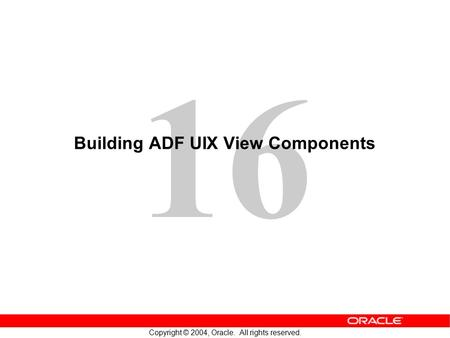 16 Copyright © 2004, Oracle. All rights reserved. Building ADF UIX View Components.
