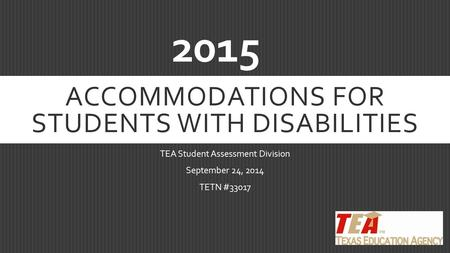 ACCOMMODATIONS FOR STUDENTS WITH DISABILITIES TEA Student Assessment Division September 24, 2014 TETN #33017 2015.