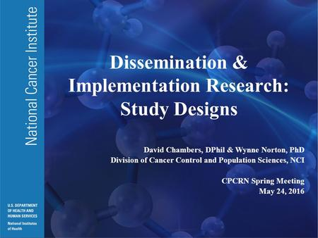 National Cancer Institute U.S. DEPARTMENT OF HEALTH AND HUMAN SERVICES National Institutes of Health Dissemination & Implementation Research: Study Designs.