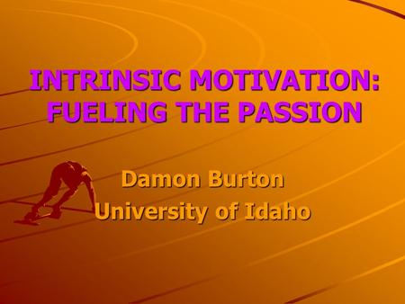 INTRINSIC MOTIVATION: FUELING THE PASSION Damon Burton University of Idaho.