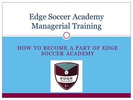 HOW TO BECOME A PART OF EDGE SOCCER ACADEMY Edge Soccer Academy Managerial Training.