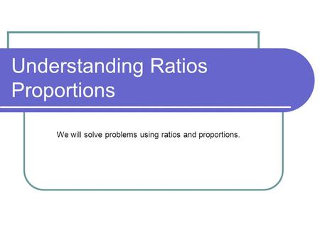 Understanding Ratios Proportions We will solve problems using ratios and proportions.