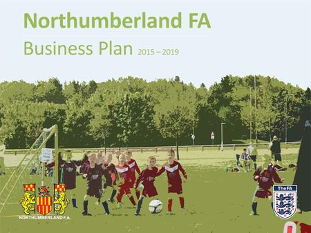 Northumberland FA Business Plan 2015 – 2019. Background  Northumberland FA's overarching function is to support, develop and govern grassroots football.