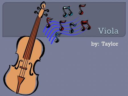 By: Taylor.  The viola is a instrument in orchestra.  It is like a violin but has a deeper tone.  The viola is an easy instrument to try out for.