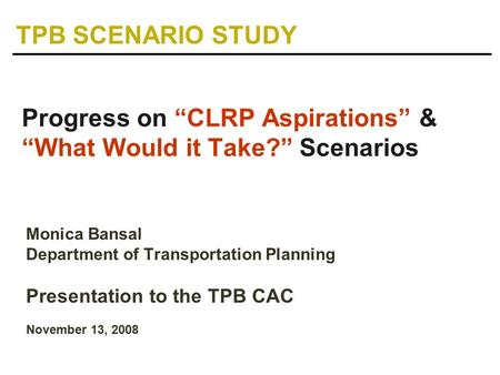 "Monica Bansal Department of Transportation Planning Presentation to the TPB CAC November 13, 2008 Progress on ""CLRP Aspirations"" & ""What Would it Take?"""