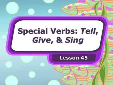 Special Verbs: Tell, Give, & Sing Lesson 45. Special Verbs Some verbs have special forms for telling about the past.