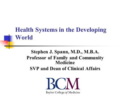 Health Systems in the Developing World Stephen J. Spann, M.D., M.B.A. Professor of Family and Community Medicine SVP and Dean of Clinical Affairs.