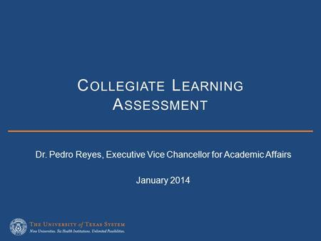 C OLLEGIATE L EARNING A SSESSMENT Dr. Pedro Reyes, Executive Vice Chancellor for Academic Affairs January 2014.