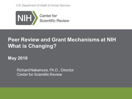 Peer Review and Grant Mechanisms at NIH What is Changing? May 2016 Richard Nakamura, Ph.D., Director Center for Scientific Review.
