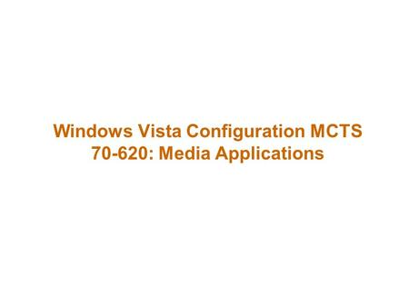 Windows Vista Configuration MCTS 70-620: Media Applications.