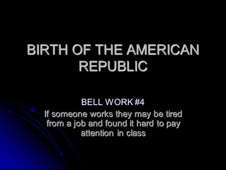 BIRTH OF THE AMERICAN REPUBLIC BELL WORK #4 If someone works they may be tired from a job and found it hard to pay attention in class.