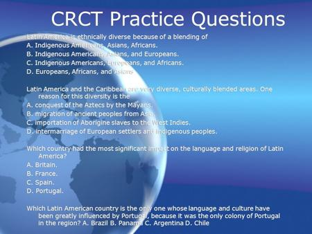 CRCT Practice Questions Latin America is ethnically diverse because of a blending of A. Indigenous Americans, Asians, Africans. B. Indigenous Americans,