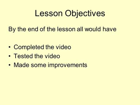 Lesson Objectives By the end of the lesson all would have Completed the video Tested the video Made some improvements.