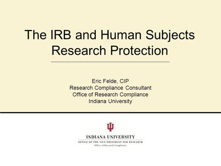 The IRB and Human Subjects Research Protection Eric Felde, CIP Research Compliance Consultant Office of Research Compliance Indiana University.