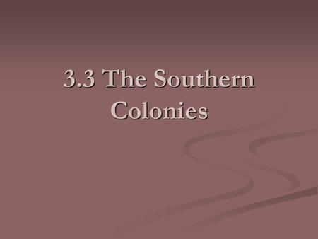 3.3 The Southern Colonies. Royal Colonies and Proprietary Colonies A Royal Colony is one that is owned by the king and he picks (appoints) the governor.