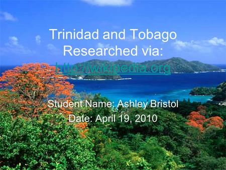 Trinidad and Tobago Researched via:   Student Name: Ashley Bristol Date: April 19, 2010.