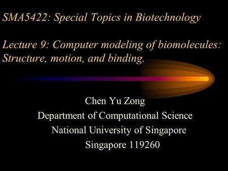SMA5422: Special Topics in Biotechnology Lecture 9: Computer modeling of biomolecules: Structure, motion, and binding. Chen Yu Zong Department of Computational.