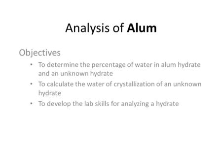 Analysis of Alum Objectives To determine the percentage of water in alum hydrate and an unknown hydrate To calculate the water of crystallization of an.