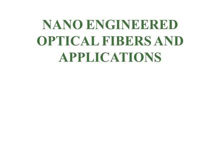 NANO ENGINEERED OPTICAL FIBERS AND APPLICATIONS. OUTLINE Introduction to photonic crystal fibers. Nano engineered optical fiber. Design and applications.