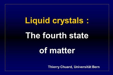 Liquid crystals : The fourth state of matter Thierry Chuard, Universität Bern.
