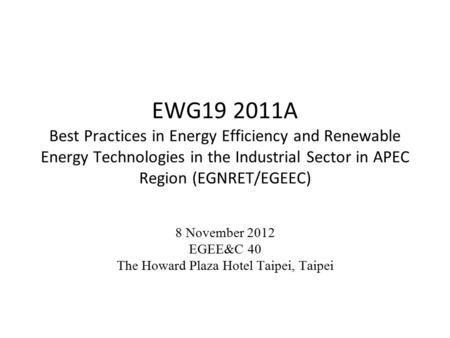 EWG19 2011A Best Practices in Energy Efficiency and Renewable Energy Technologies in the Industrial Sector in APEC Region (EGNRET/EGEEC) 8 November 2012.