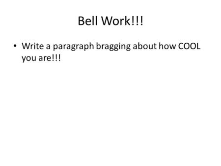 Bell Work!!! Write a paragraph bragging about how COOL you are!!!