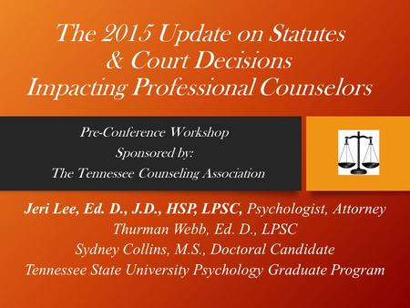 The 2015 Update on Statutes & Court Decisions Impacting Professional Counselors Pre-Conference Workshop Sponsored by: The Tennessee Counseling <strong>Association</strong>.