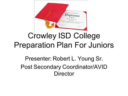 Crowley ISD College Preparation Plan For Juniors Presenter: Robert L. Young Sr. Post Secondary Coordinator/AVID Director.