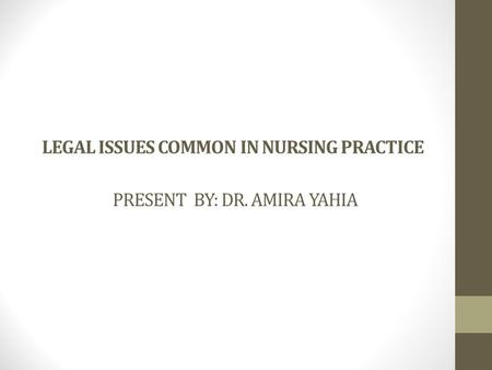 LEGAL ISSUES COMMON IN NURSING PRACTICE PRESENT BY: DR. AMIRA YAHIA.