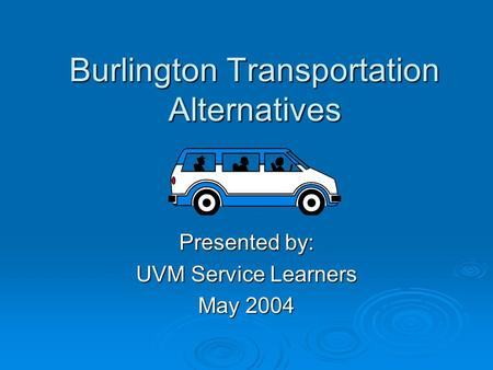 Burlington Transportation Alternatives Presented by: UVM Service Learners May 2004.