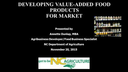 DEVELOPING VALUE-ADDED FOOD PRODUCTS FOR MARKET Presented by Annette Dunlap, MBA Agribusiness Developer/Food Business Specialist NC Department of Agriculture.