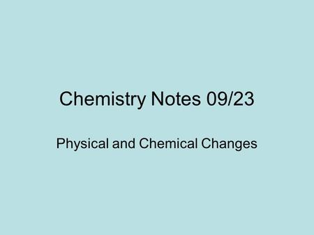 Chemistry Notes 09/23 Physical and Chemical Changes.
