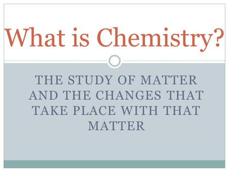 THE STUDY OF MATTER AND THE CHANGES THAT TAKE PLACE WITH THAT MATTER What is Chemistry?