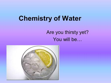 Chemistry of Water Are you thirsty yet? You will be…