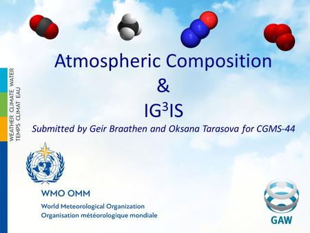Atmospheric Composition & IG 3 IS Submitted by Geir Braathen and Oksana Tarasova for CGMS-44.