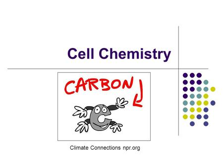 Cell Chemistry Climate Connections npr.org. Organic compounds Contain carbon Found in living things Made up of some or all of these elements C: carbon.
